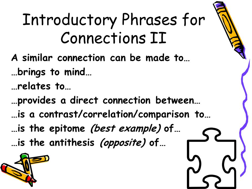Introductory Phrases for Connections II A similar connection can be made to… …brings to mind… …relates to… …provides a direct connection between… …is a contrast/correlation/comparison to… …is the epitome (best example) of… …is the antithesis (opposite) of…