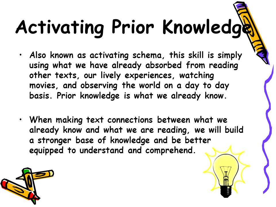 Activating Prior Knowledge Also known as activating schema, this skill is simply using what we have already absorbed from reading other texts, our lively experiences, watching movies, and observing the world on a day to day basis.