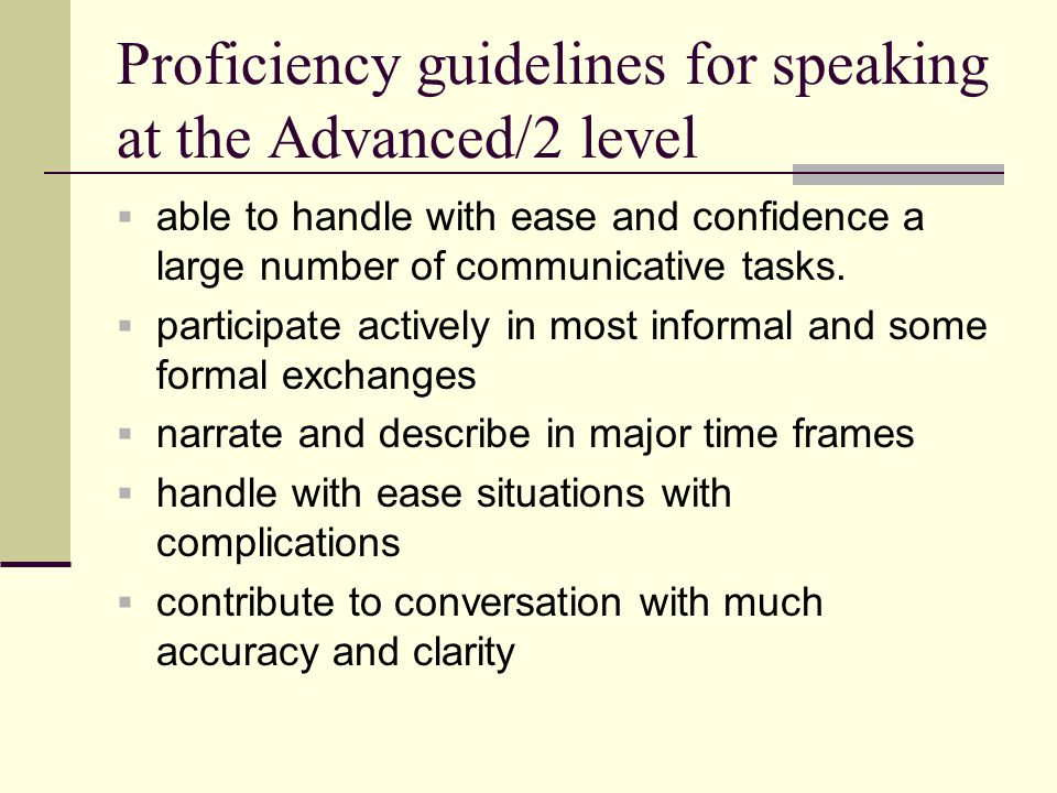 Proficiency guidelines for speaking at the Advanced/2 level  able to handle with ease and confidence a large number of communicative tasks.  partici