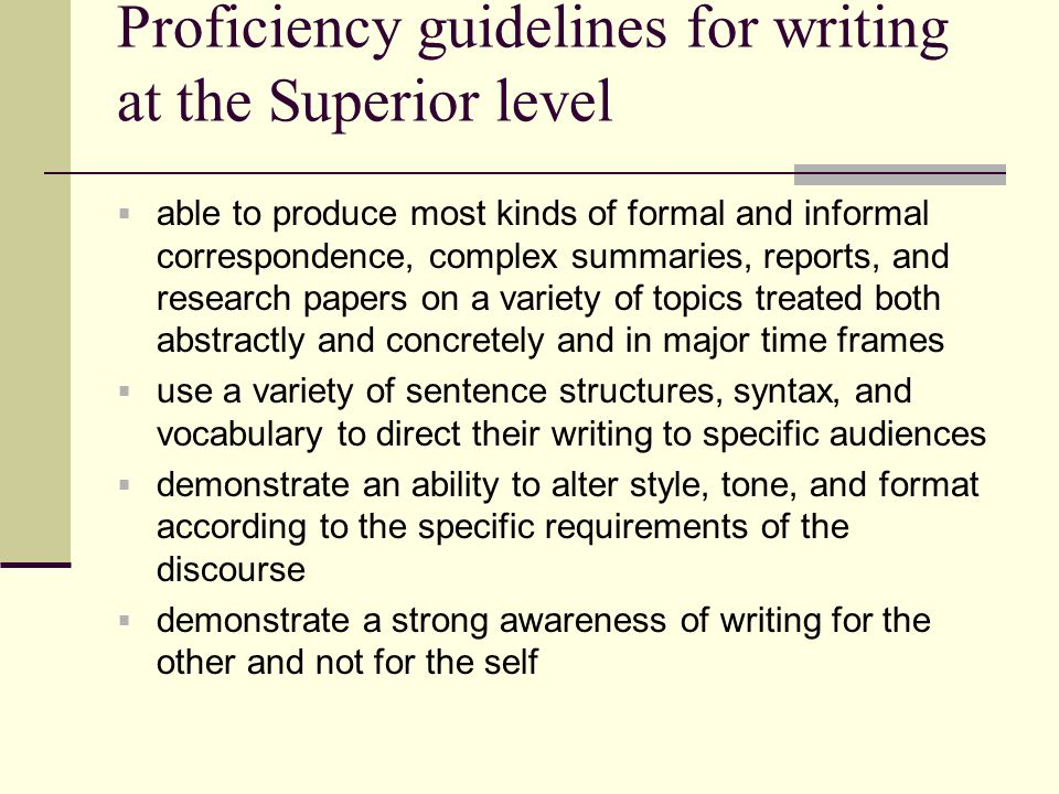 Proficiency guidelines for writing at the Superior level  able to produce most kinds of formal and informal correspondence, complex summaries, report