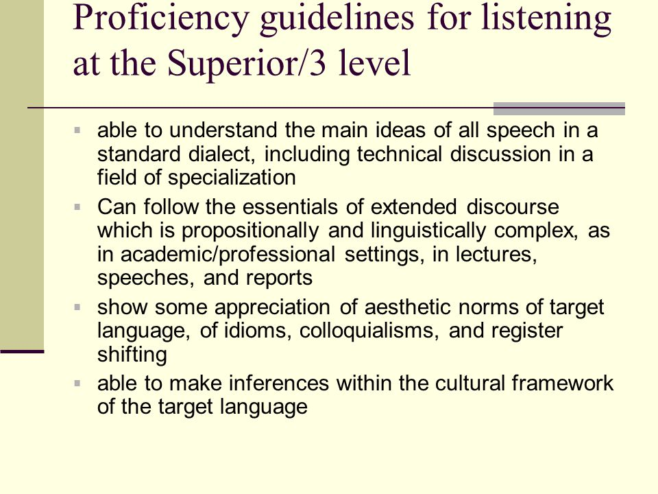 Proficiency guidelines for listening at the Superior/3 level  able to understand the main ideas of all speech in a standard dialect, including techni
