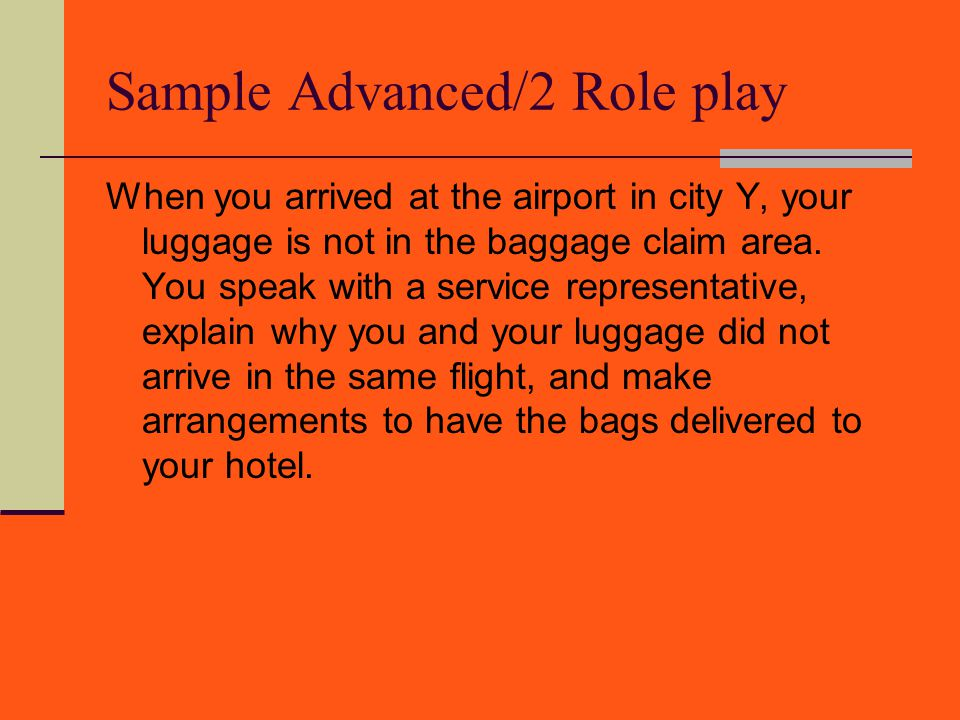 Sample Advanced/2 Role play When you arrived at the airport in city Y, your luggage is not in the baggage claim area. You speak with a service represe