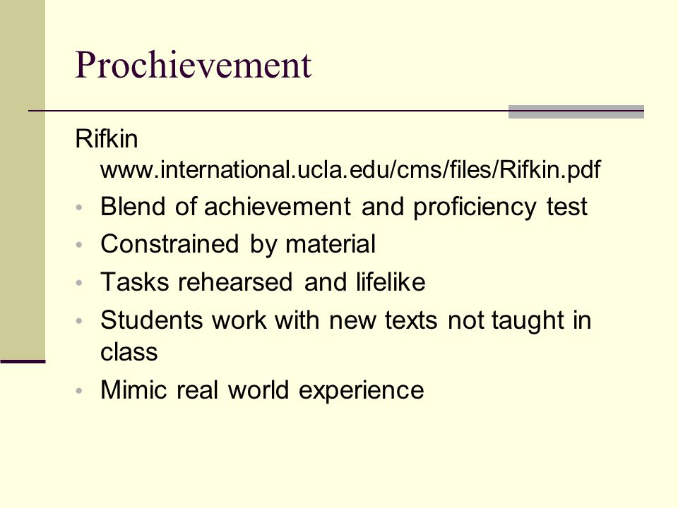 Prochievement Rifkin www.international.ucla.edu/cms/files/Rifkin.pdf Blend of achievement and proficiency test Constrained by material Tasks rehearsed