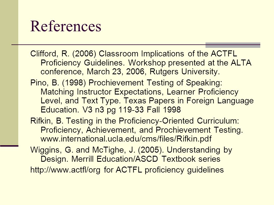 References Clifford, R. (2006) Classroom Implications of the ACTFL Proficiency Guidelines. Workshop presented at the ALTA conference, March 23, 2006,