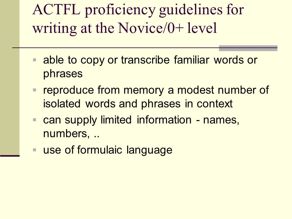 ACTFL proficiency guidelines for writing at the Novice/0+ level  able to copy or transcribe familiar words or phrases  reproduce from memory a modes