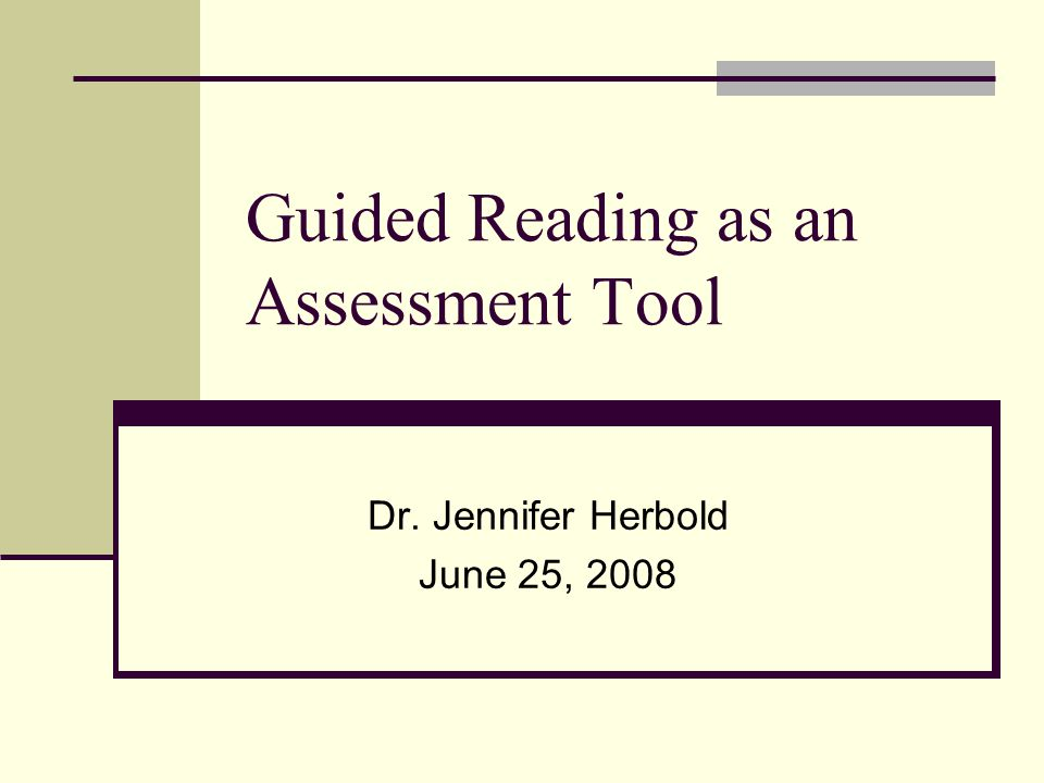 Guided Reading as an Assessment Tool Dr. Jennifer Herbold June 25, 2008