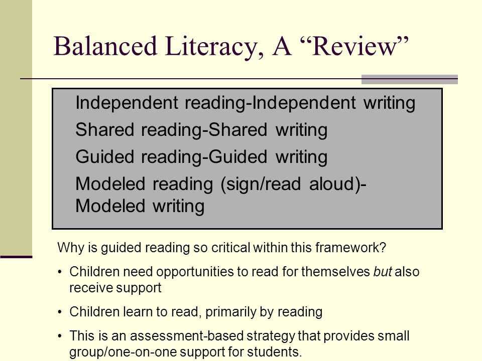 Balanced Literacy, A Review Independent reading-Independent writing Shared reading-Shared writing Guided reading-Guided writing Modeled reading (sign/read aloud)- Modeled writing Why is guided reading so critical within this framework.