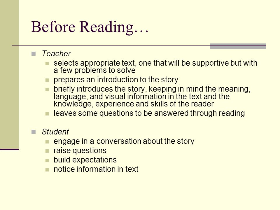 During Reading… Teacher listens in observes the reader's behaviors for evidence of strategy use confirms children's problem-solving attempts and successes interacts with individuals to assist with problem solving at difficulty (when appropriate) makes notes about the strategy use of individual readers (later in this workshop, we will discuss how to make notes) Student read the whole text or a unified part to themselves (softly or silently) request help in problem solving when needed