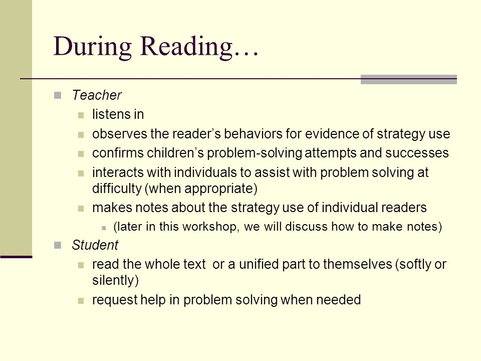 After Reading… Teacher talks about the story with the student invites personal response returns to the text for one or two teaching opportunities such as finding evidence or discussing problem solving assesses student's understanding of what they read sometimes engages the children in extending the story through such activities as drama, writing, art, or more reading Student talks about the story check predictions and react personally to the story or information revisit the text at points of problem solving as guided by the teacher may reread the story to a partner or independently sometimes engage in activities that involve extending and responding to the text (such as drama or journal writing)