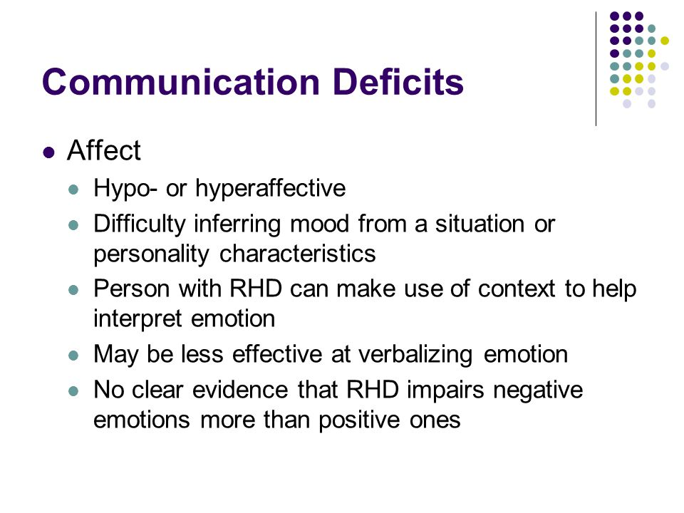 Communication Deficits Affect Hypo- or hyperaffective Difficulty inferring mood from a situation or personality characteristics Person with RHD can make use of context to help interpret emotion May be less effective at verbalizing emotion No clear evidence that RHD impairs negative emotions more than positive ones