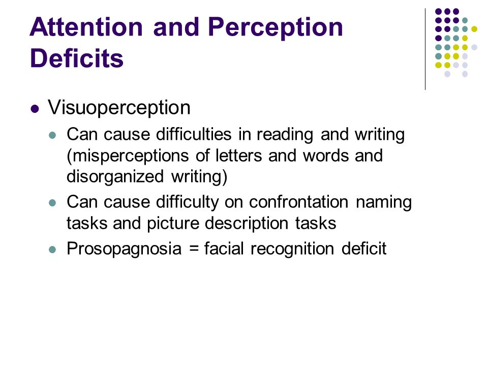 Attention and Perception Deficits Visuoperception Can cause difficulties in reading and writing (misperceptions of letters and words and disorganized writing) Can cause difficulty on confrontation naming tasks and picture description tasks Prosopagnosia = facial recognition deficit