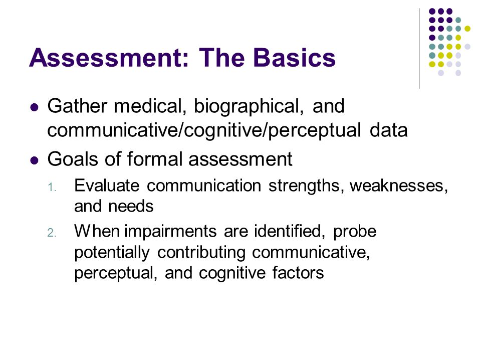 Assessment: The Basics Gather medical, biographical, and communicative/cognitive/perceptual data Goals of formal assessment 1. Evaluate communication