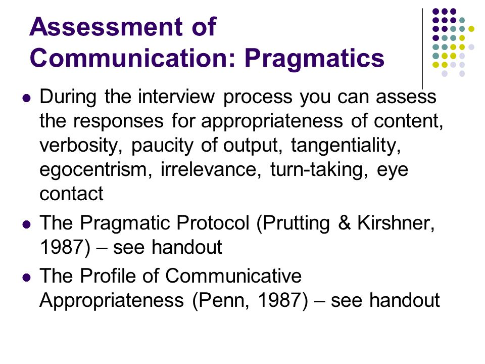 Assessment of Communication: Pragmatics During the interview process you can assess the responses for appropriateness of content, verbosity, paucity o