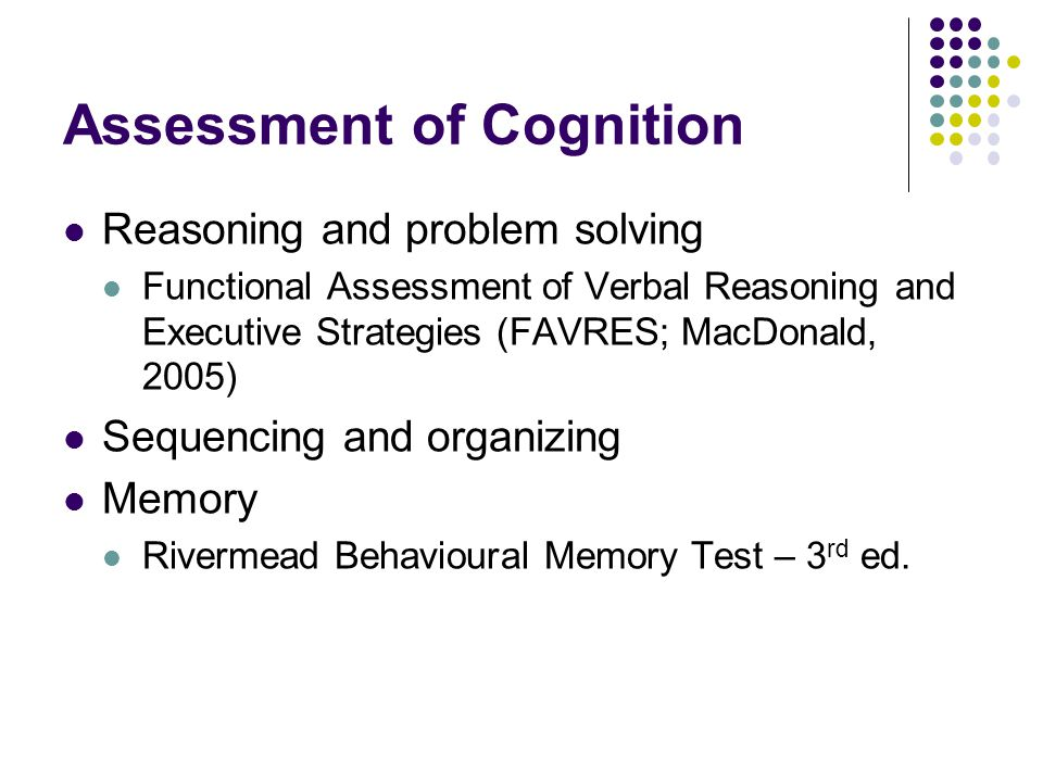 Assessment of Cognition Reasoning and problem solving Functional Assessment of Verbal Reasoning and Executive Strategies (FAVRES; MacDonald, 2005) Sequencing and organizing Memory Rivermead Behavioural Memory Test – 3 rd ed.