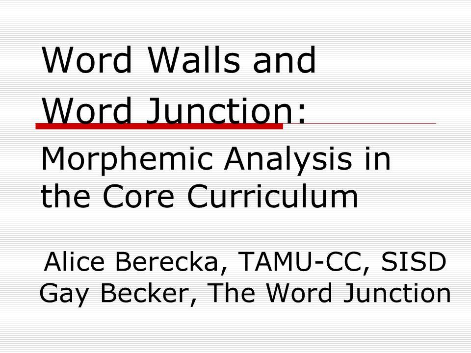 Word Walls and Word Junction: Morphemic Analysis in the Core Curriculum Alice Berecka, TAMU-CC, SISD Gay Becker, The Word Junction