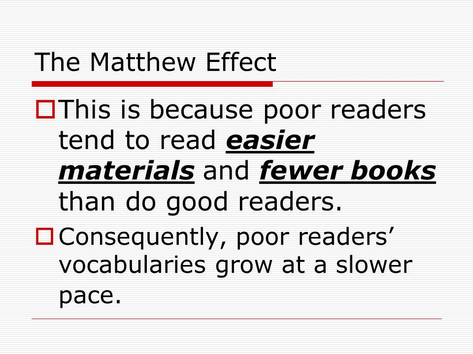The Matthew Effect  This is because poor readers tend to read easier materials and fewer books than do good readers.  Consequently, poor readers' vo