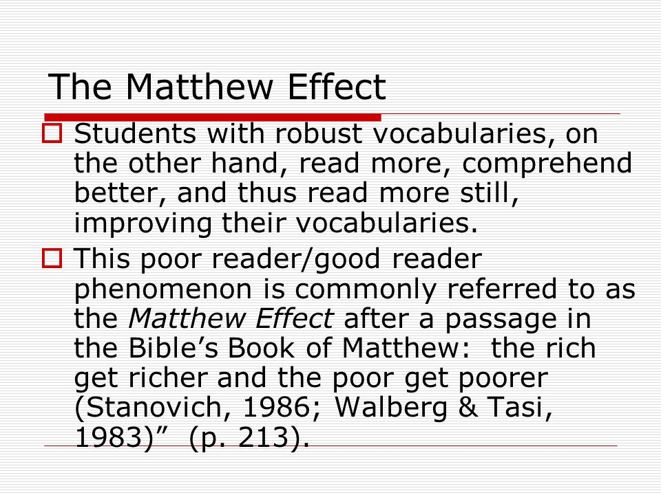 The Matthew Effect  Students with robust vocabularies, on the other hand, read more, comprehend better, and thus read more still, improving their voc