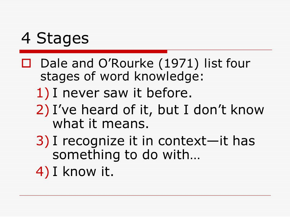 4 Stages  Dale and O'Rourke (1971) list four stages of word knowledge: 1)I never saw it before. 2)I've heard of it, but I don't know what it means. 3