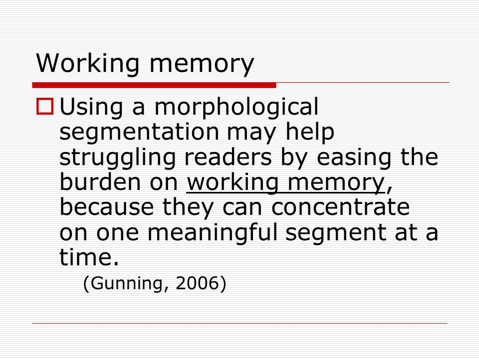 Working memory  Using a morphological segmentation may help struggling readers by easing the burden on working memory, because they can concentrate o