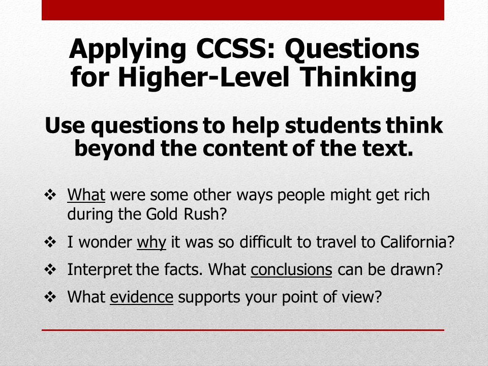 Applying CCSS: Questions for Higher-Level Thinking Use questions to help students think beyond the content of the text.