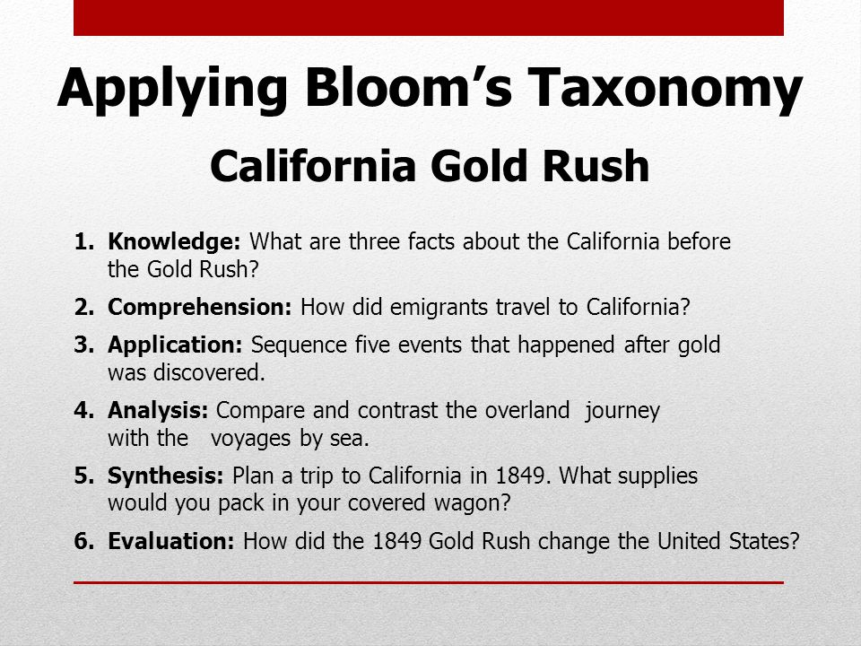 Applying Bloom's Taxonomy California Gold Rush 1.Knowledge: What are three facts about the California before the Gold Rush.
