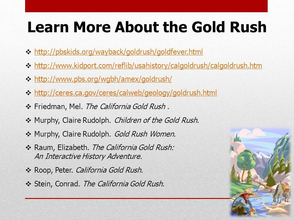 Learn More About the Gold Rush  http://pbskids.org/wayback/goldrush/goldfever.html http://pbskids.org/wayback/goldrush/goldfever.html  http://www.kidport.com/reflib/usahistory/calgoldrush/calgoldrush.htm http://www.kidport.com/reflib/usahistory/calgoldrush/calgoldrush.htm  http://www.pbs.org/wgbh/amex/goldrush/ http://www.pbs.org/wgbh/amex/goldrush/  http://ceres.ca.gov/ceres/calweb/geology/goldrush.html http://ceres.ca.gov/ceres/calweb/geology/goldrush.html  Friedman, Mel.