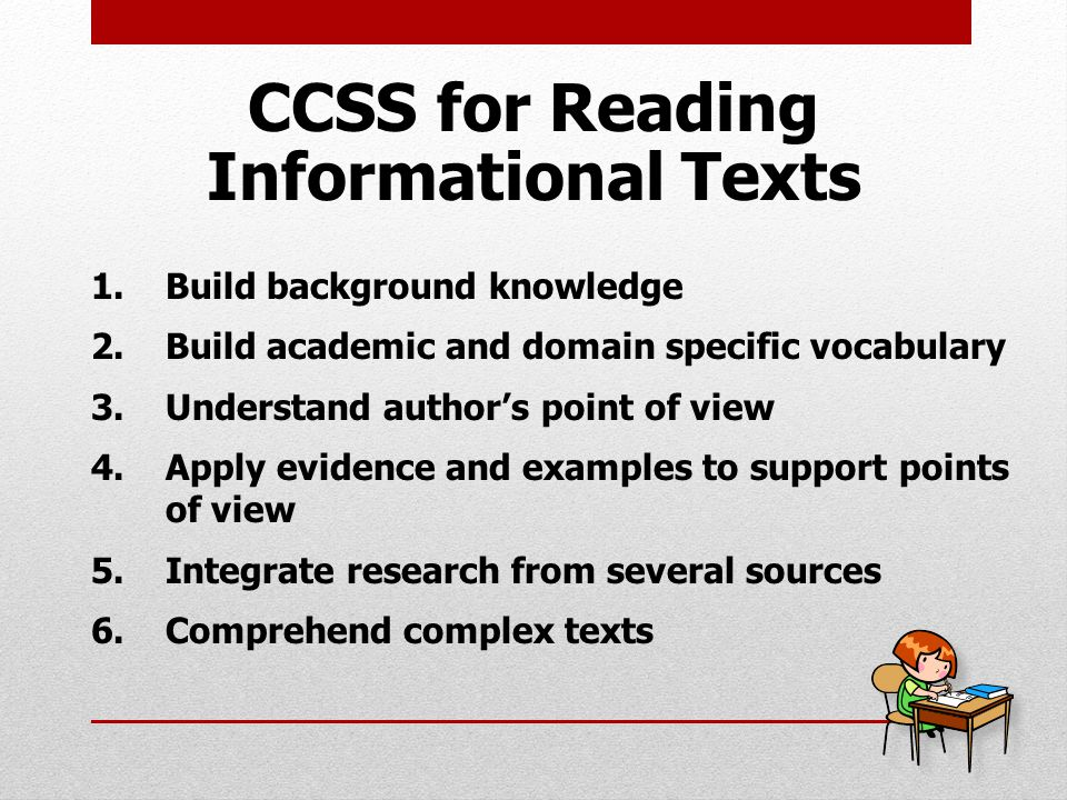 1.Build background knowledge 2.Build academic and domain specific vocabulary 3.Understand author's point of view 4.Apply evidence and examples to support points of view 5.Integrate research from several sources 6.Comprehend complex texts CCSS for Reading Informational Texts