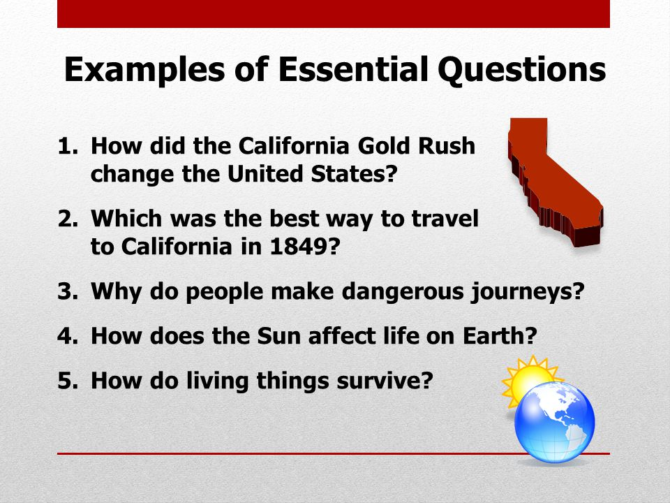 Examples of Essential Questions 1.How did the California Gold Rush change the United States.