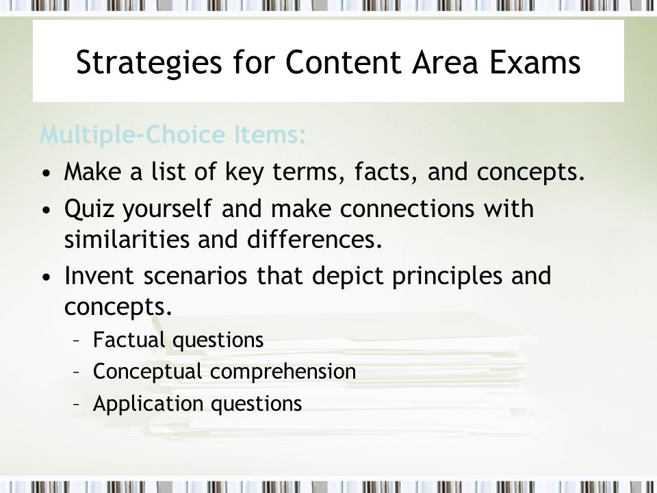 Strategies for Content Area Exams Multiple-Choice Items: Make a list of key terms, facts, and concepts. Quiz yourself and make connections with simila