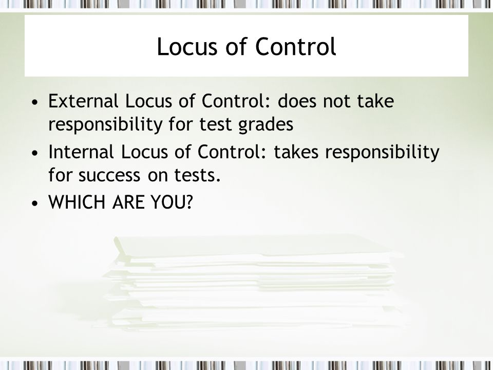 Locus of Control External Locus of Control: does not take responsibility for test grades Internal Locus of Control: takes responsibility for success o