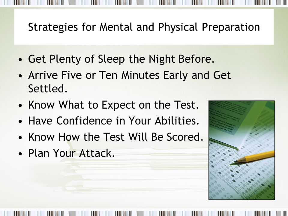 Strategies for Mental and Physical Preparation Get Plenty of Sleep the Night Before. Arrive Five or Ten Minutes Early and Get Settled. Know What to Ex