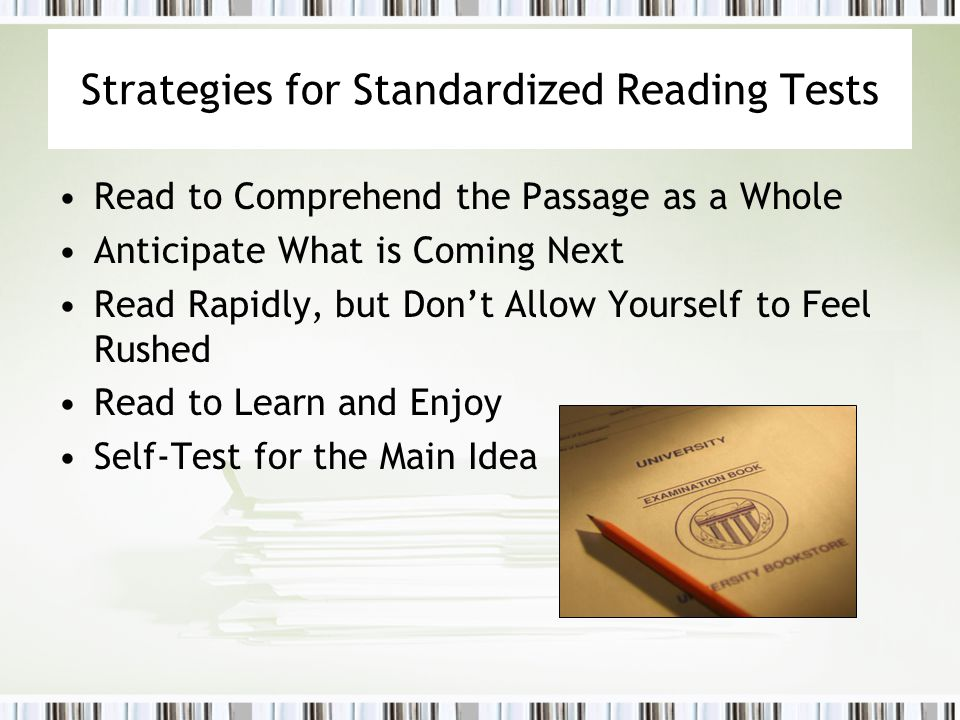 Strategies for Standardized Reading Tests Read to Comprehend the Passage as a Whole Anticipate What is Coming Next Read Rapidly, but Don't Allow Yours