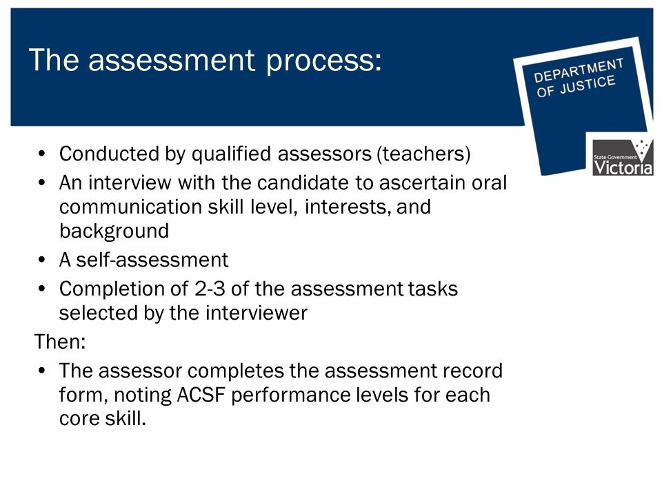 The assessment process: Conducted by qualified assessors (teachers) An interview with the candidate to ascertain oral communication skill level, interests, and background A self-assessment Completion of 2-3 of the assessment tasks selected by the interviewer Then: The assessor completes the assessment record form, noting ACSF performance levels for each core skill.
