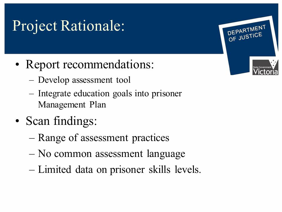 Project Rationale: Report recommendations: –Develop assessment tool –Integrate education goals into prisoner Management Plan Scan findings: –Range of assessment practices –No common assessment language –Limited data on prisoner skills levels.