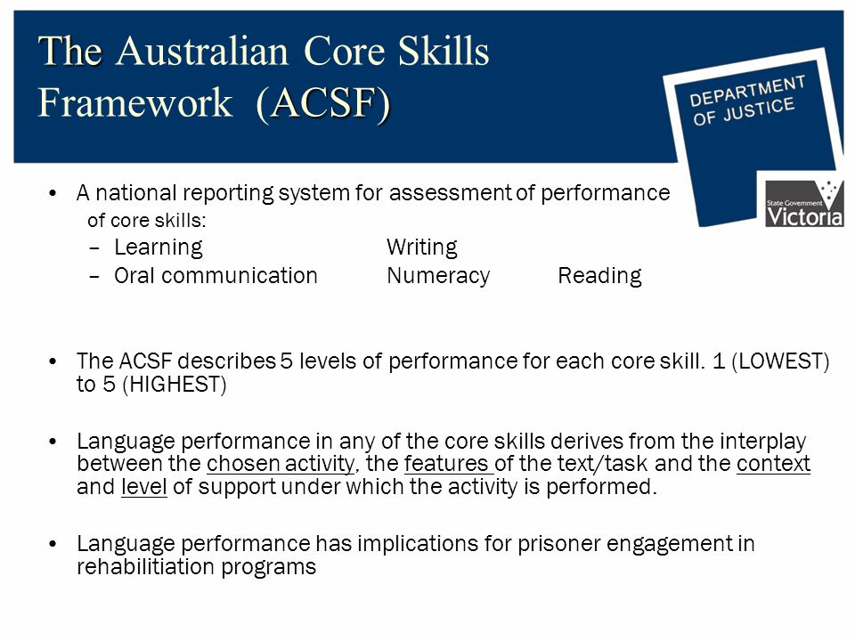 The ACSF) The Australian Core Skills Framework (ACSF) A national reporting system for assessment of performance of core skills: –Learning Writing –Oral communicationNumeracy Reading The ACSF describes 5 levels of performance for each core skill.