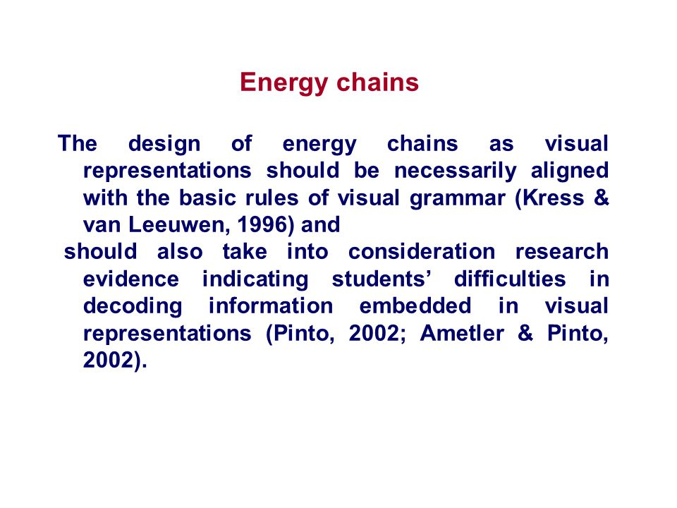Energy chains The design of energy chains as visual representations should be necessarily aligned with the basic rules of visual grammar (Kress & van Leeuwen, 1996) and should also take into consideration research evidence indicating students' difficulties in decoding information embedded in visual representations (Pinto, 2002; Ametler & Pinto, 2002).