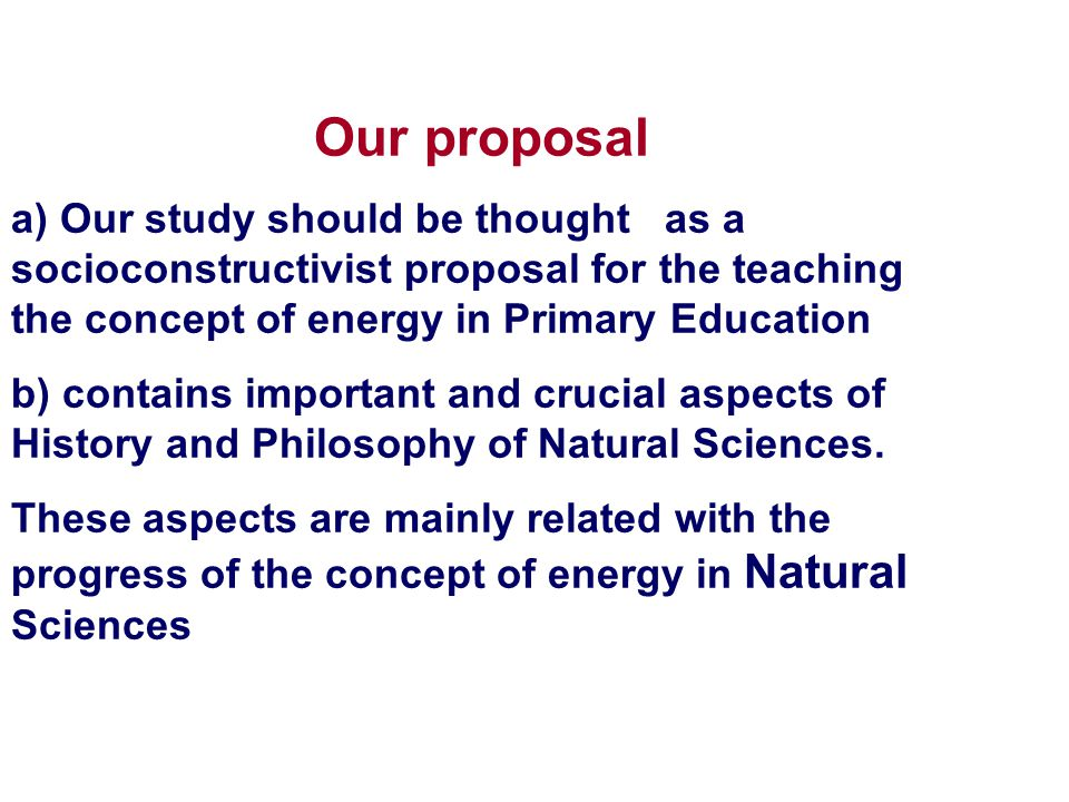 Our proposal a) Our study should be thought as a socioconstructivist proposal for the teaching the concept of energy in Primary Education b) contains important and crucial aspects of History and Philosophy of Natural Sciences.