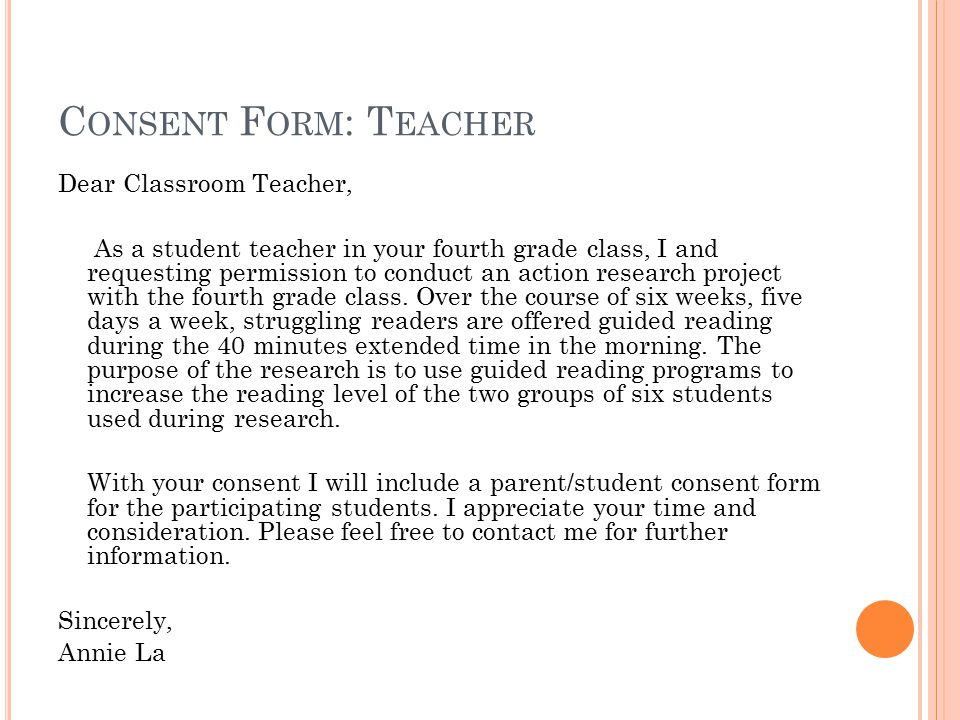 C ONSENT F ORM : T EACHER Dear Classroom Teacher, As a student teacher in your fourth grade class, I and requesting permission to conduct an action research project with the fourth grade class.