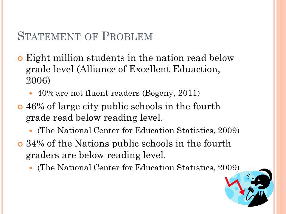 S TATEMENT OF P ROBLEM Eight million students in the nation read below grade level (Alliance of Excellent Eduaction, 2006) 40% are not fluent readers (Begeny, 2011) 46% of large city public schools in the fourth grade read below reading level.