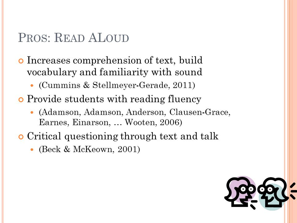 P ROS : R EAD AL OUD Increases comprehension of text, build vocabulary and familiarity with sound (Cummins & Stellmeyer-Gerade, 2011) Provide students with reading fluency (Adamson, Adamson, Anderson, Clausen-Grace, Earnes, Einarson, … Wooten, 2006) Critical questioning through text and talk (Beck & McKeown, 2001)
