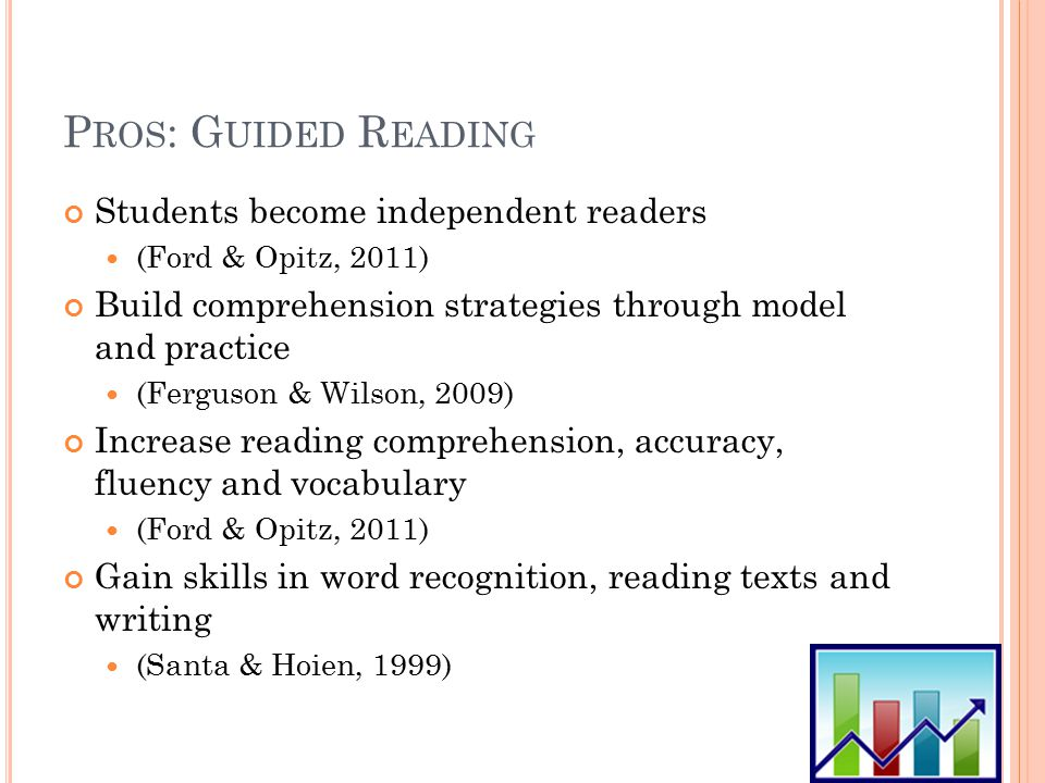 P ROS : G UIDED R EADING Students become independent readers (Ford & Opitz, 2011) Build comprehension strategies through model and practice (Ferguson & Wilson, 2009) Increase reading comprehension, accuracy, fluency and vocabulary (Ford & Opitz, 2011) Gain skills in word recognition, reading texts and writing (Santa & Hoien, 1999)