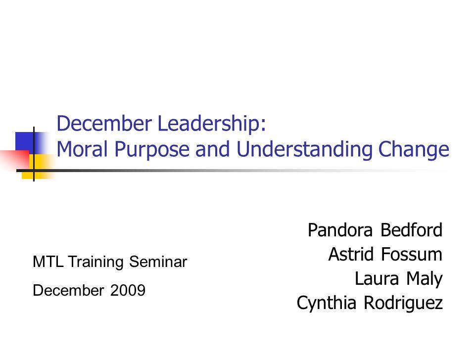 December Leadership: Moral Purpose and Understanding Change Pandora Bedford Astrid Fossum Laura Maly Cynthia Rodriguez MTL Training Seminar December 2009