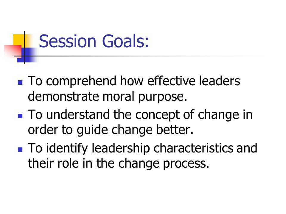 Session Goals: To comprehend how effective leaders demonstrate moral purpose.