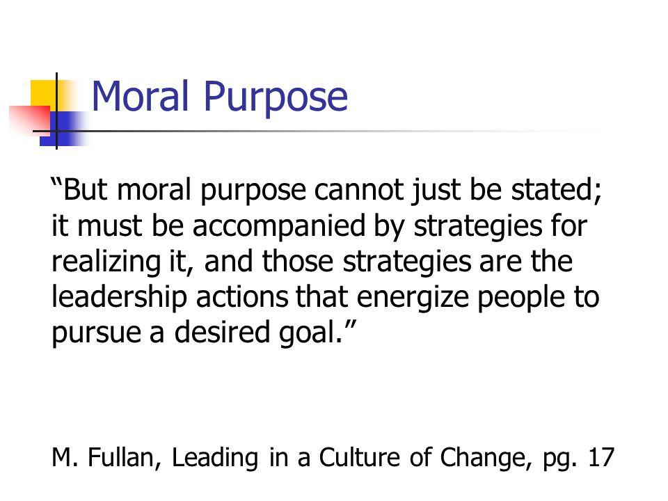 Moral Purpose But moral purpose cannot just be stated; it must be accompanied by strategies for realizing it, and those strategies are the leadership actions that energize people to pursue a desired goal. M.