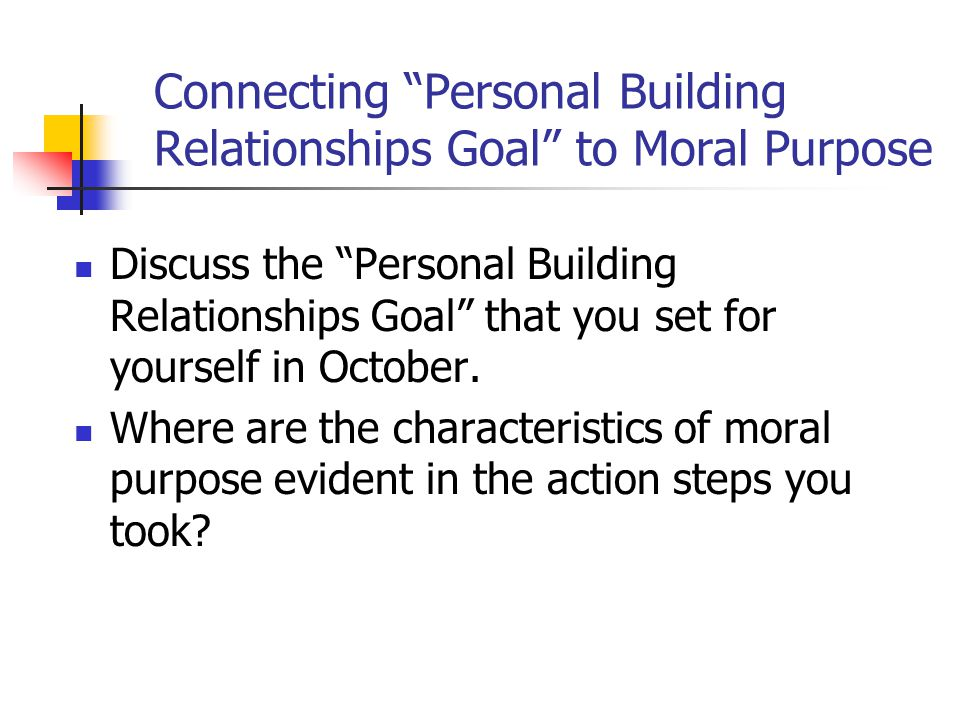 Connecting Personal Building Relationships Goal to Moral Purpose Discuss the Personal Building Relationships Goal that you set for yourself in October.