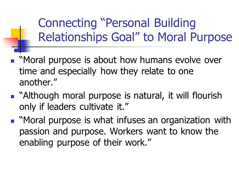 Connecting Personal Building Relationships Goal to Moral Purpose Moral purpose is about how humans evolve over time and especially how they relate to one another. Although moral purpose is natural, it will flourish only if leaders cultivate it. Moral purpose is what infuses an organization with passion and purpose.