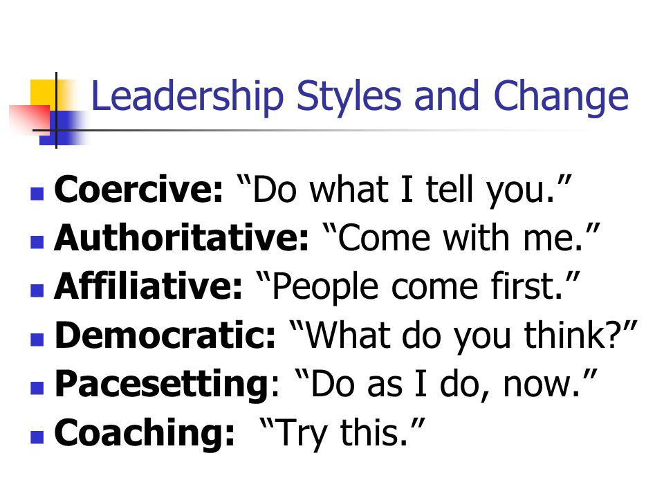 Leadership Styles and Change Coercive: Do what I tell you. Authoritative: Come with me. Affiliative: People come first. Democratic: What do you think? Pacesetting: Do as I do, now. Coaching: Try this.