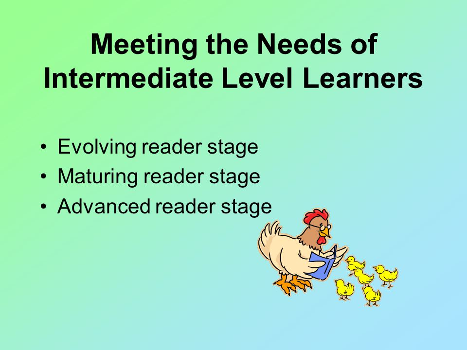 Meeting the Needs of Intermediate Level Learners Evolving reader stage Maturing reader stage Advanced reader stage