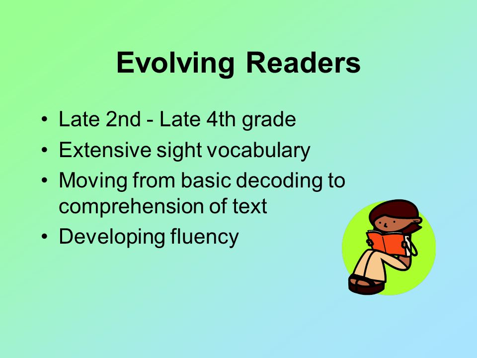 Evolving Readers Late 2nd - Late 4th grade Extensive sight vocabulary Moving from basic decoding to comprehension of text Developing fluency