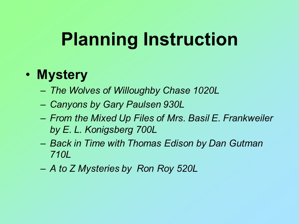 Planning Instruction Mystery –The Wolves of Willoughby Chase 1020L –Canyons by Gary Paulsen 930L –From the Mixed Up Files of Mrs.